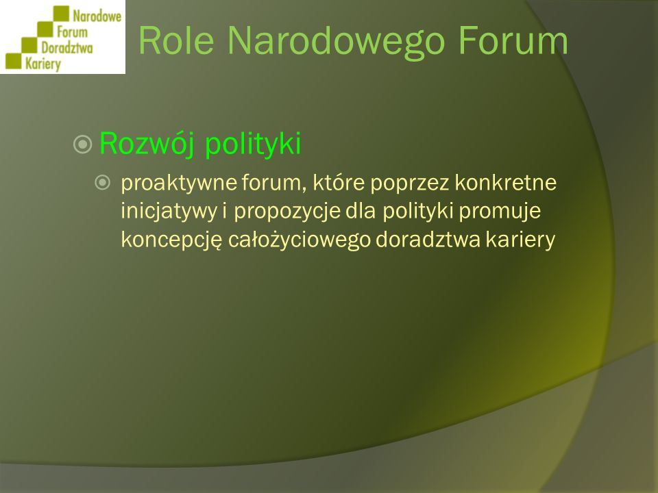 Role Narodowego Forum Rozwój systemów rozwijanie konkretnych, praktycznie - zorientowanych zagadnień całożyciowego doradztwa kariery budowanie systemu CDK w strukturach regionu - samorządowych struktury zapewniania jakości rozwój narzędzi i metodologii prowadzenie szkoleń – profesjonalizacja kadr