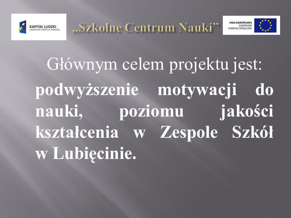 Głównym celem projektu jest: podwyższenie motywacji do nauki, poziomu jakości kształcenia w Zespole Szkół w Lubięcinie.