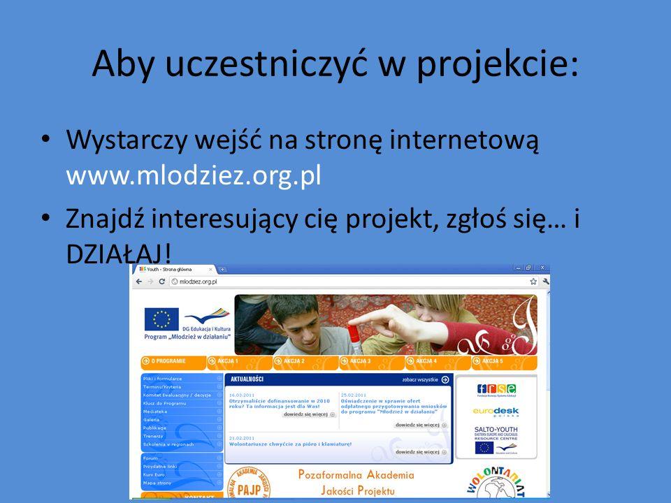 Aby uczestniczyć w projekcie: Wystarczy wejść na stronę internetową www.mlodziez.org.pl Znajdź interesujący cię projekt, zgłoś się… i DZIAŁAJ!