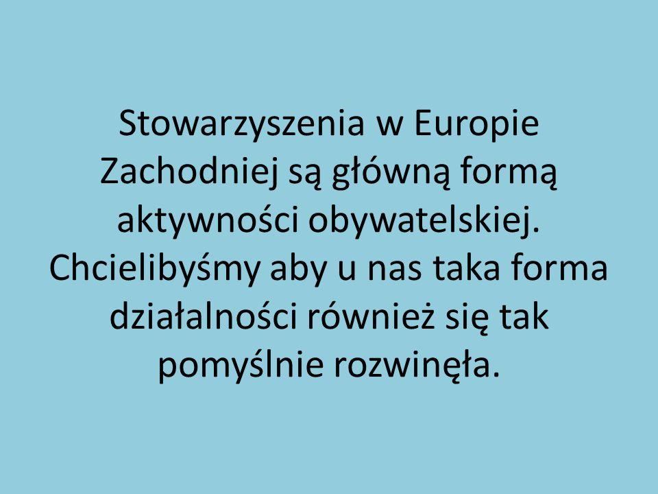 Stowarzyszenia w Europie Zachodniej są główną formą aktywności obywatelskiej. Chcielibyśmy aby u nas taka forma działalności również się tak pomyślnie