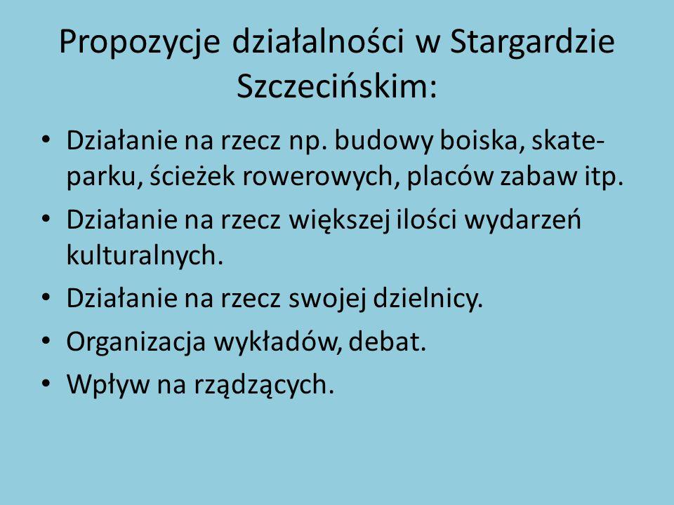 Propozycje działalności w Stargardzie Szczecińskim: Działanie na rzecz np. budowy boiska, skate- parku, ścieżek rowerowych, placów zabaw itp. Działani