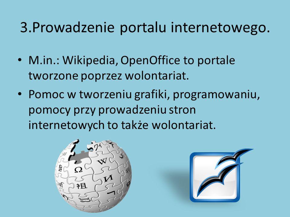 3.Prowadzenie portalu internetowego. M.in.: Wikipedia, OpenOffice to portale tworzone poprzez wolontariat. Pomoc w tworzeniu grafiki, programowaniu, p