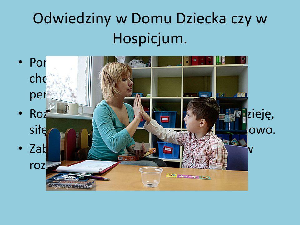 Odwiedziny w Domu Dziecka czy w Hospicjum. Pomoc w opiece nad dziećmi czy ludźmi chorymi, jest potrzebna- min. odciąża personel. Rozmowy z chorymi lud
