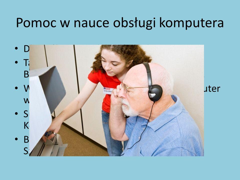 Pomoc w nauce obsługi komputera Dla osób starszych bądź dla dzieci. Taką inicjatywę można organizować w Bibliotece Miejskiej, świetlicach, szkołach. W
