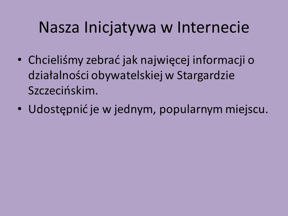 Nasza Inicjatywa w Internecie Chcieliśmy zebrać jak najwięcej informacji o działalności obywatelskiej w Stargardzie Szczecińskim. Udostępnić je w jedn