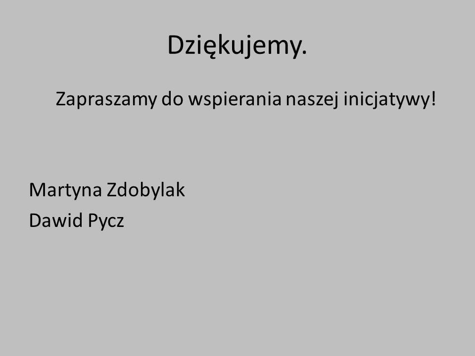 Dziękujemy. Zapraszamy do wspierania naszej inicjatywy! Martyna Zdobylak Dawid Pycz
