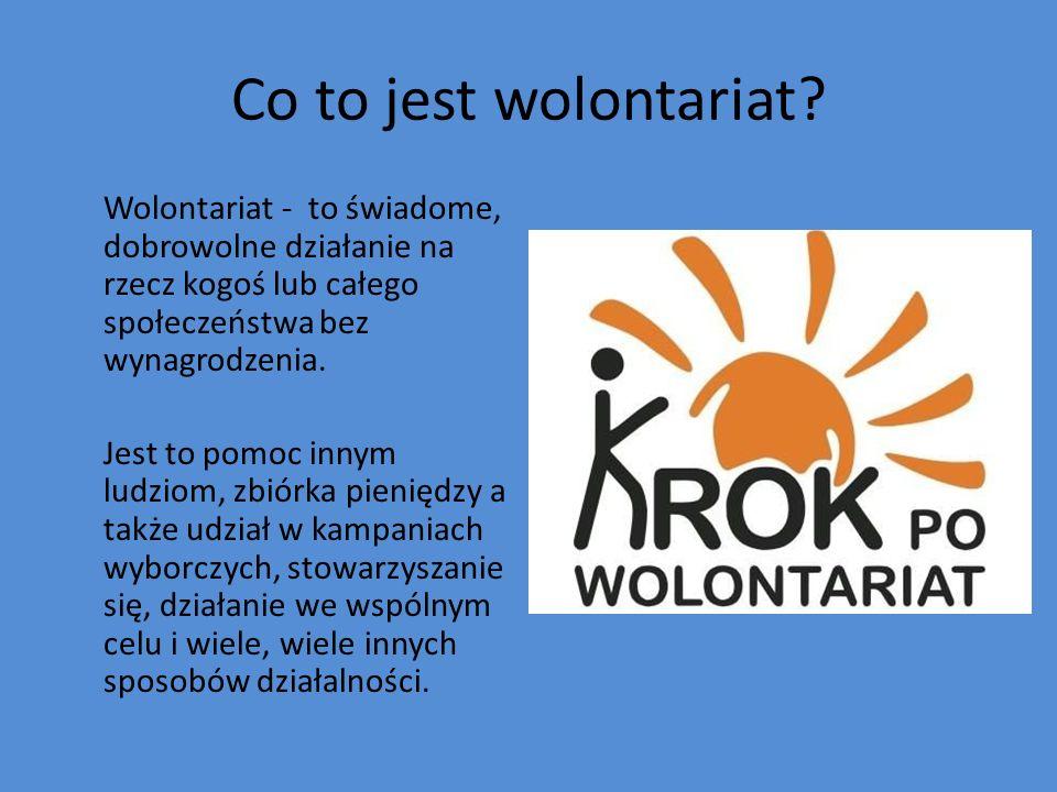 Co to jest wolontariat? Wolontariat - to świadome, dobrowolne działanie na rzecz kogoś lub całego społeczeństwa bez wynagrodzenia. Jest to pomoc innym