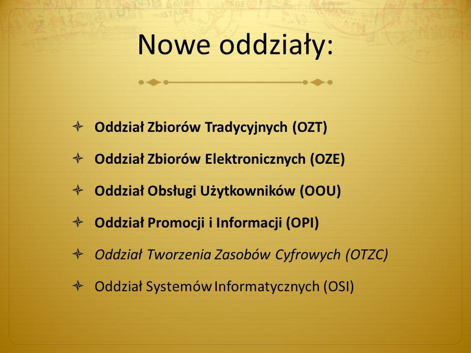 Nowe oddziały: Oddział Zbiorów Tradycyjnych (OZT) Oddział Zbiorów Elektronicznych (OZE) Oddział Obsługi Użytkowników (OOU) Oddział Promocji i Informacji (OPI) Oddział Tworzenia Zasobów Cyfrowych (OTZC) Oddział Systemów Informatycznych (OSI)
