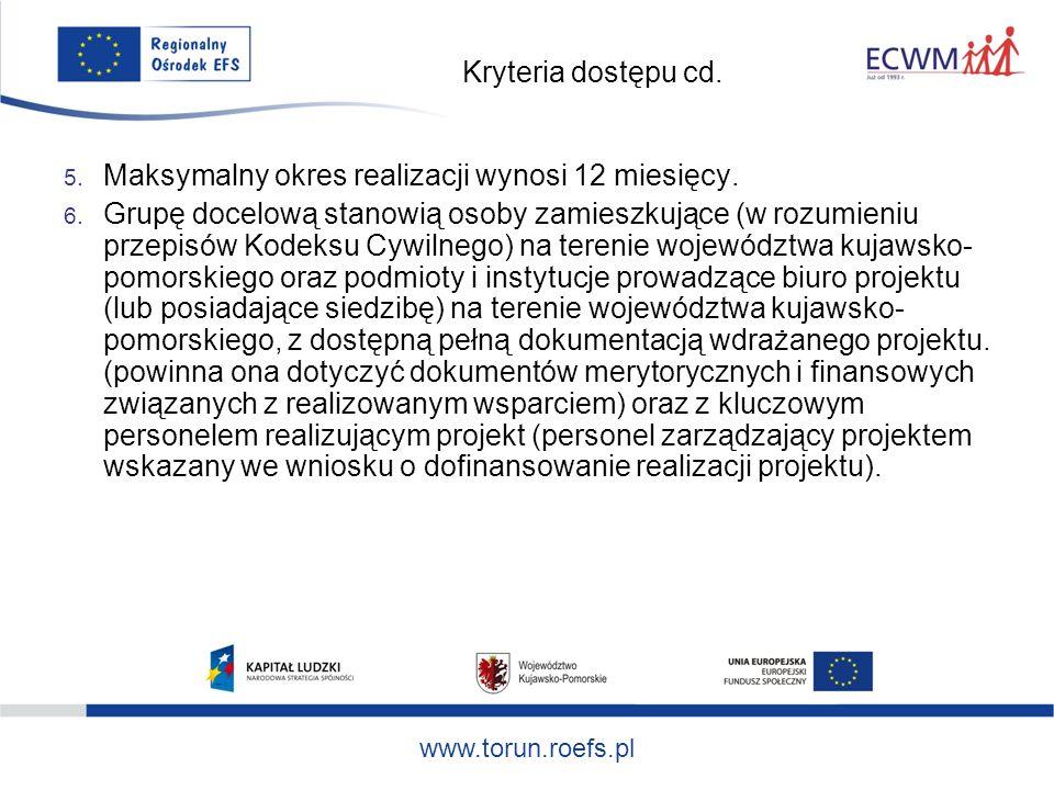 www.torun.roefs.pl Kryteria dostępu cd. 5. Maksymalny okres realizacji wynosi 12 miesięcy.