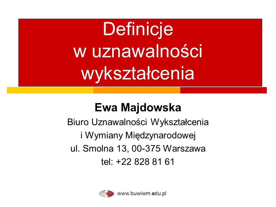 www.buwiwm.edu.pl Definicje w uznawalności wykształcenia Ewa Majdowska Biuro Uznawalności Wykształcenia i Wymiany Międzynarodowej ul. Smolna 13, 00-37