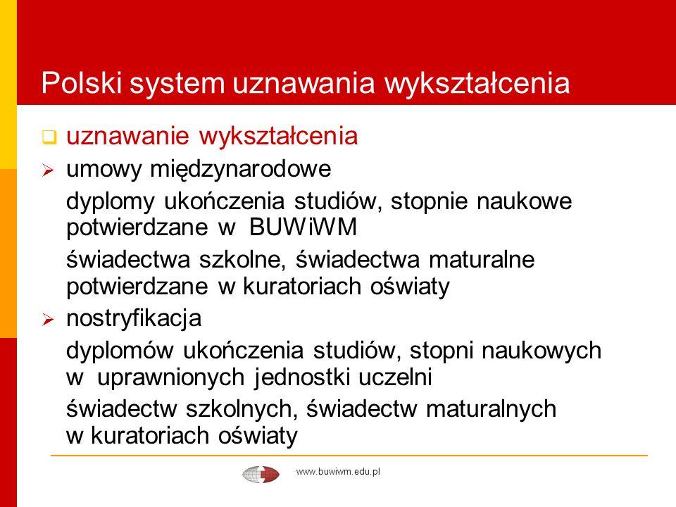 www.buwiwm.edu.pl Polski system uznawania wykształcenia uznawalność do celów akademickich Austria (1996), Niemcy (1997), Litwa (2005), Ukraina (2005), Białoruś (2005) uznawalność do celów zawodowych – dyplom wydany w państwie należącym do UE, zawody regulowane uznawalność do celów akademickich i zawodowych – umowy międzynarodowe z lat 70- i 80-tych, nostryfikacja