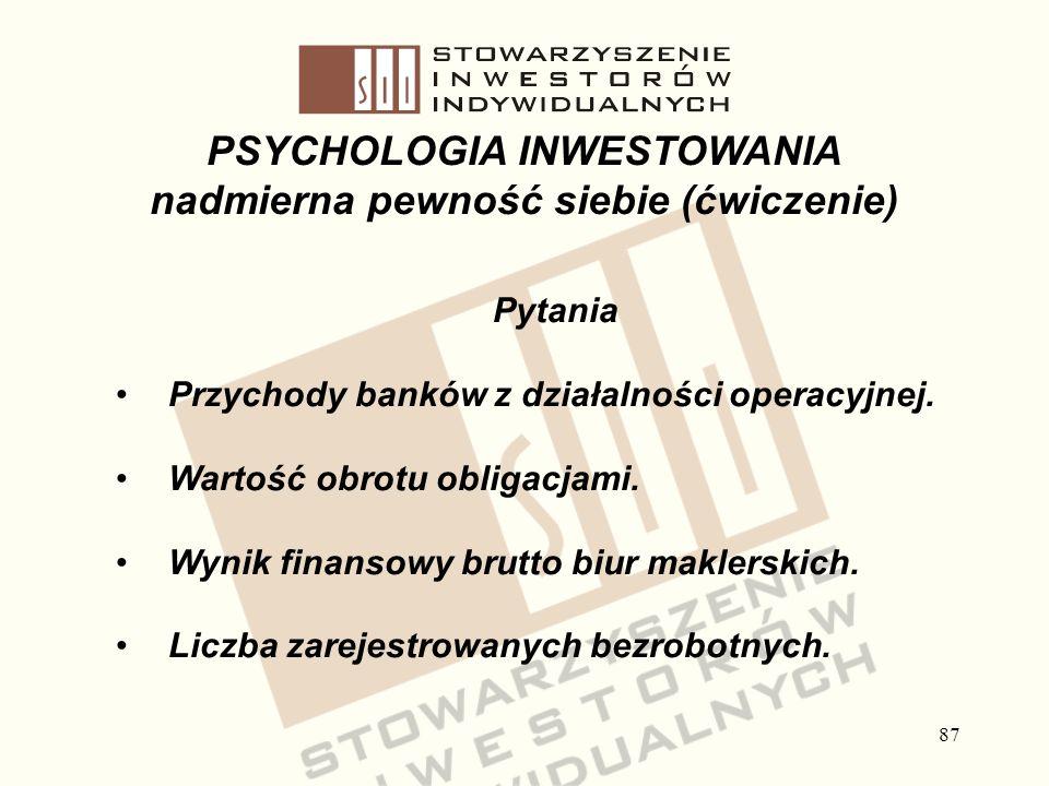 87 PSYCHOLOGIA INWESTOWANIA nadmierna pewność siebie (ćwiczenie) Pytania Przychody banków z działalności operacyjnej. Wartość obrotu obligacjami. Wyni