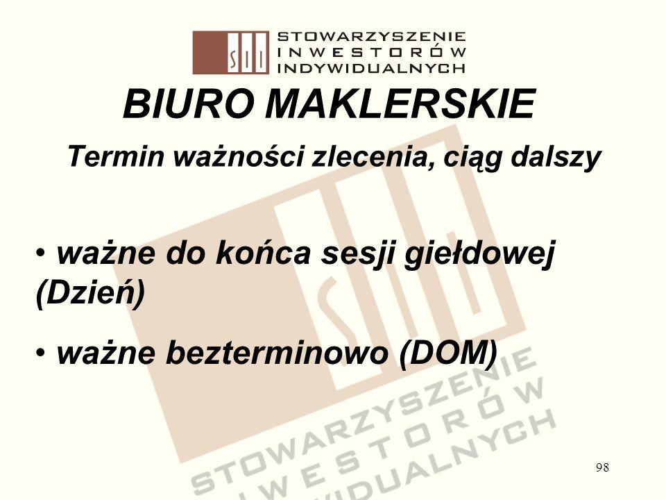 98 BIURO MAKLERSKIE Termin ważności zlecenia, ciąg dalszy ważne do końca sesji giełdowej (Dzień) ważne bezterminowo (DOM)