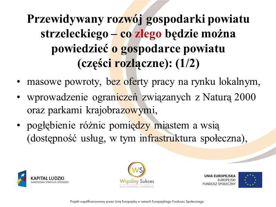 Przewidywany rozwój gospodarki powiatu strzeleckiego – co złego będzie można powiedzieć o gospodarce powiatu (części rozłączne): (1/2) masowe powroty, bez oferty pracy na rynku lokalnym, wprowadzenie ograniczeń związanych z Naturą 2000 oraz parkami krajobrazowymi, pogłębienie różnic pomiędzy miastem a wsią (dostępność usług, w tym infrastruktura społeczna),
