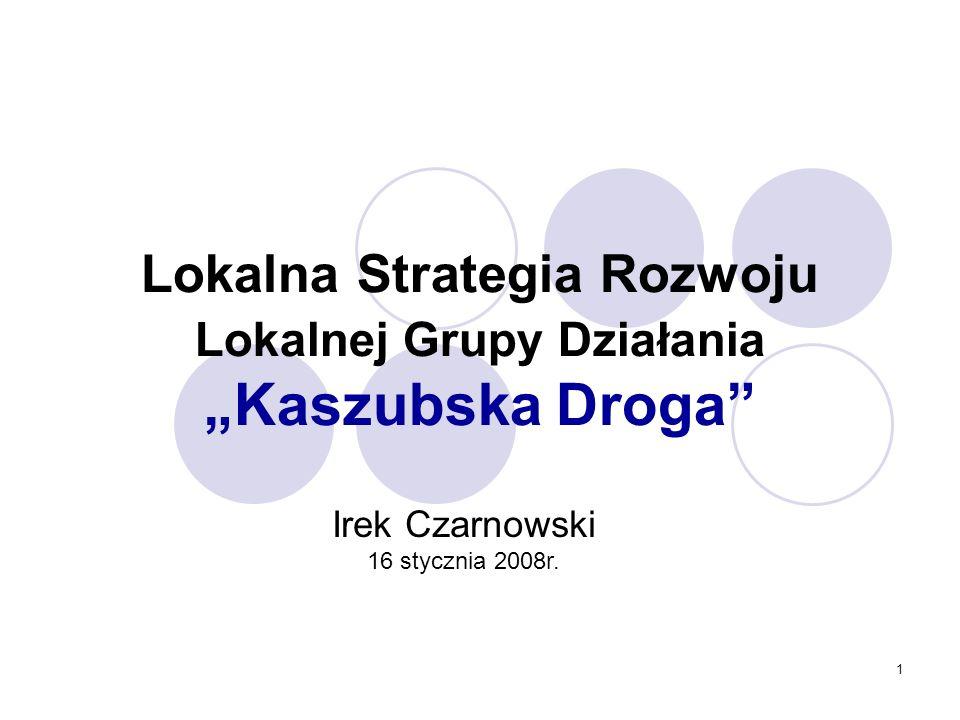 1 Lokalna Strategia Rozwoju Lokalnej Grupy Działania Kaszubska Droga Irek Czarnowski 16 stycznia 2008r.
