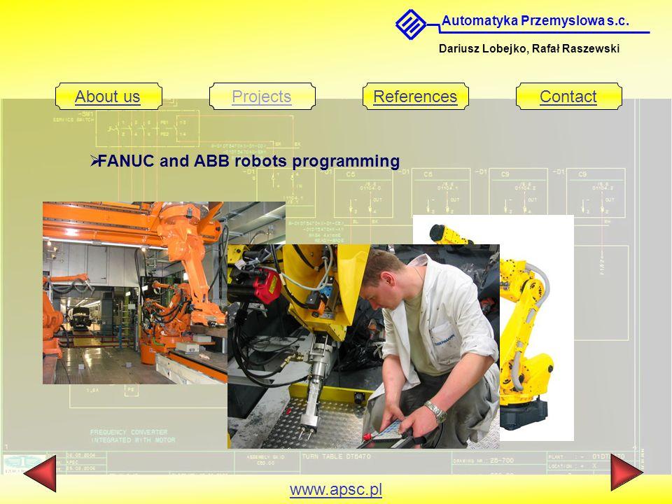 Automatyka Przemyslowa s.c. Dariusz Lobejko, Rafał Raszewski About usProjectsReferencesContact www.apsc.pl FANUC and ABB robots programming