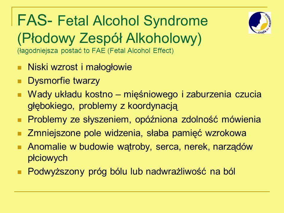 FAS- Fetal Alcohol Syndrome (Płodowy Zespół Alkoholowy) (łagodniejsza postać to FAE (Fetal Alcohol Effect) Niski wzrost i małogłowie Dysmorfie twarzy Wady układu kostno – mięśniowego i zaburzenia czucia głębokiego, problemy z koordynacją Problemy ze słyszeniem, opóźniona zdolność mówienia Zmniejszone pole widzenia, słaba pamięć wzrokowa Anomalie w budowie wątroby, serca, nerek, narządów płciowych Podwyższony próg bólu lub nadwrażliwość na ból