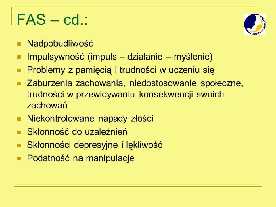 FAS – cd.: Nadpobudliwość Impulsywność (impuls – działanie – myślenie) Problemy z pamięcią i trudności w uczeniu się Zaburzenia zachowania, niedostoso