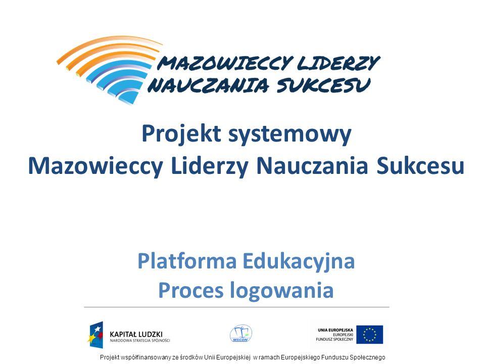 Projekt współfinansowany ze środków Unii Europejskiej w ramach Europejskiego Funduszu Społecznego Projekt systemowy Mazowieccy Liderzy Nauczania Sukcesu Platforma Edukacyjna Proces logowania
