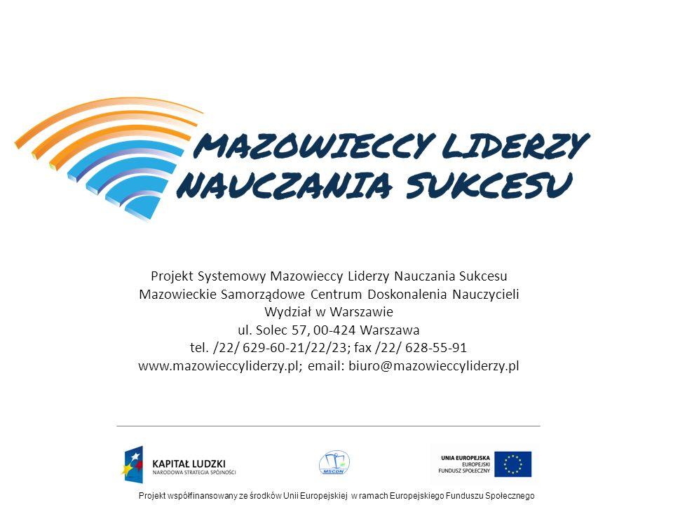 Projekt współfinansowany ze środków Unii Europejskiej w ramach Europejskiego Funduszu Społecznego Projekt Systemowy Mazowieccy Liderzy Nauczania Sukcesu Mazowieckie Samorządowe Centrum Doskonalenia Nauczycieli Wydział w Warszawie ul.