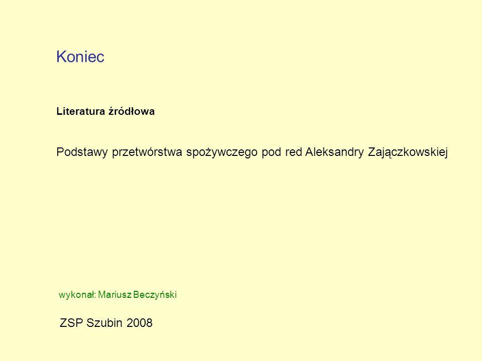 ZSP Szubin 2008 Koniec wykonał: Mariusz Beczyński Podstawy przetwórstwa spożywczego pod red Aleksandry Zajączkowskiej Literatura źródłowa