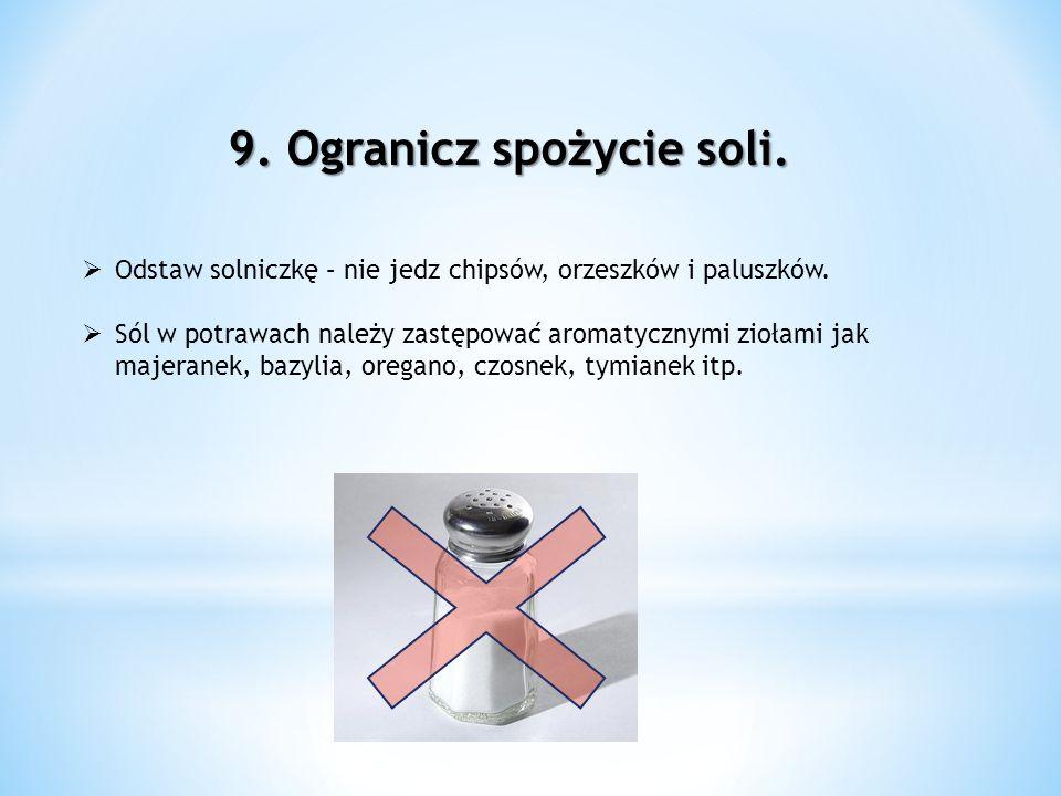 9. Ogranicz spożycie soli. Odstaw solniczkę – nie jedz chipsów, orzeszków i paluszków. Sól w potrawach należy zastępować aromatycznymi ziołami jak maj