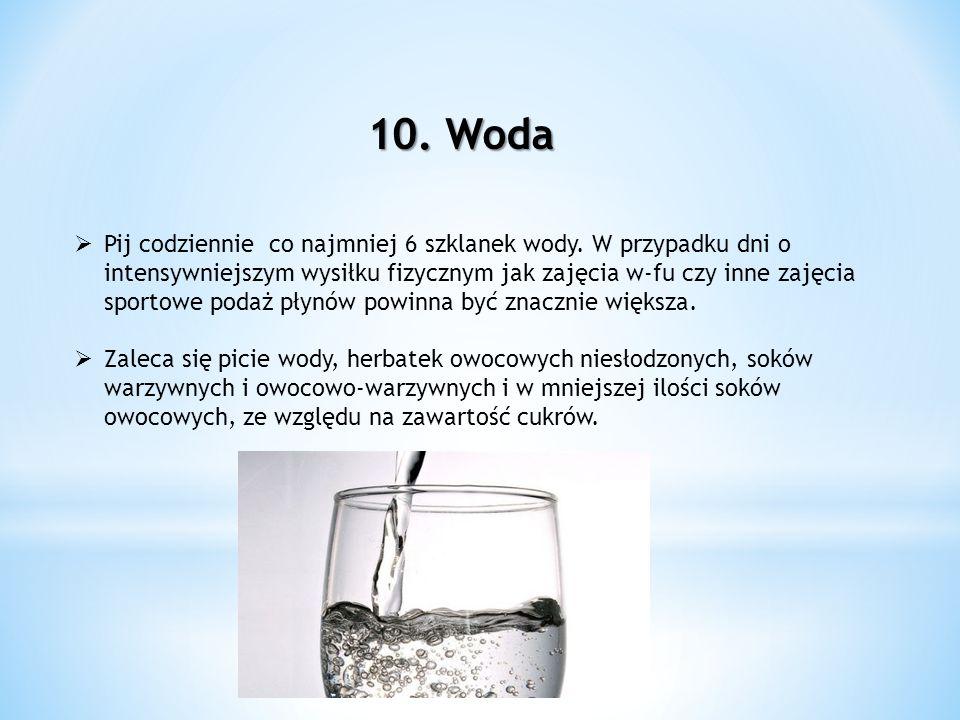 10. Woda Pij codziennie co najmniej 6 szklanek wody. W przypadku dni o intensywniejszym wysiłku fizycznym jak zajęcia w-fu czy inne zajęcia sportowe p