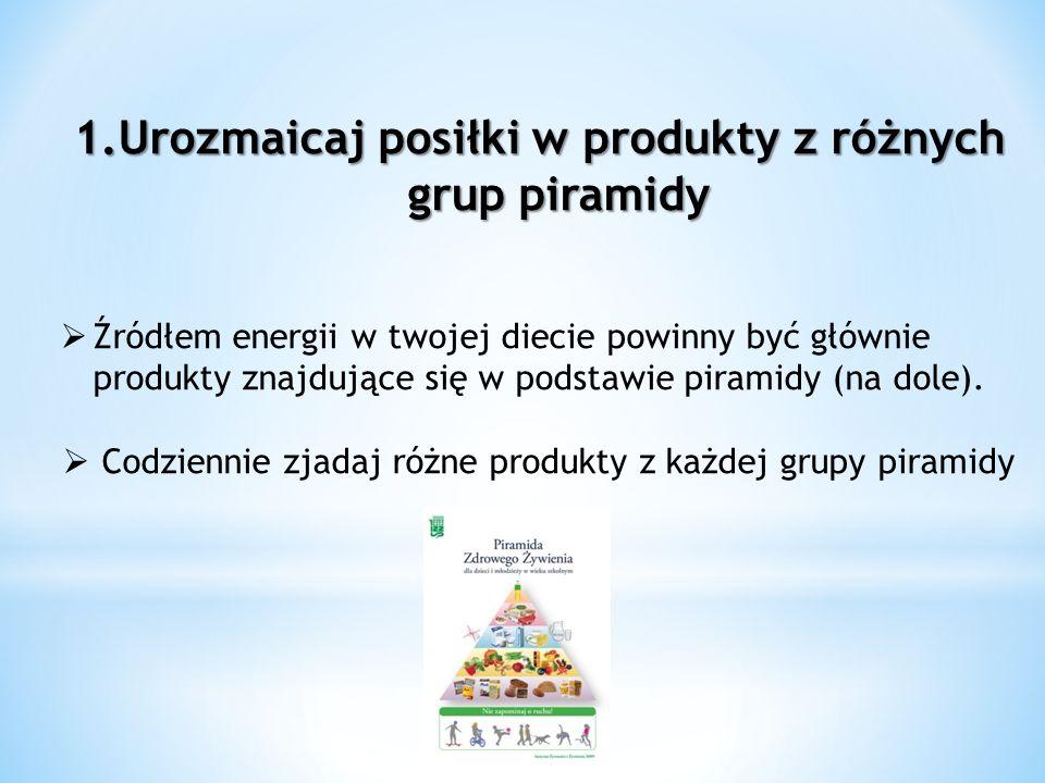 1.Urozmaicaj posiłki w produkty z różnych grup piramidy Źródłem energii w twojej diecie powinny być głównie produkty znajdujące się w podstawie pirami