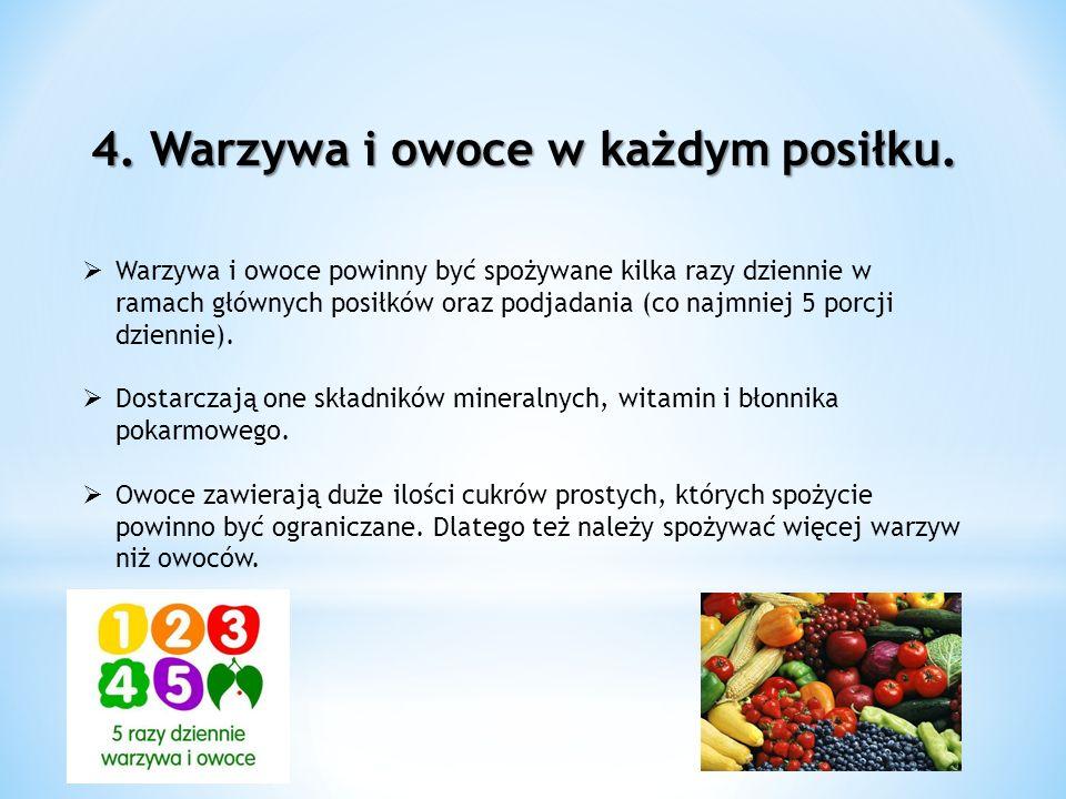 4. Warzywa i owoce w każdym posiłku. Warzywa i owoce powinny być spożywane kilka razy dziennie w ramach głównych posiłków oraz podjadania (co najmniej