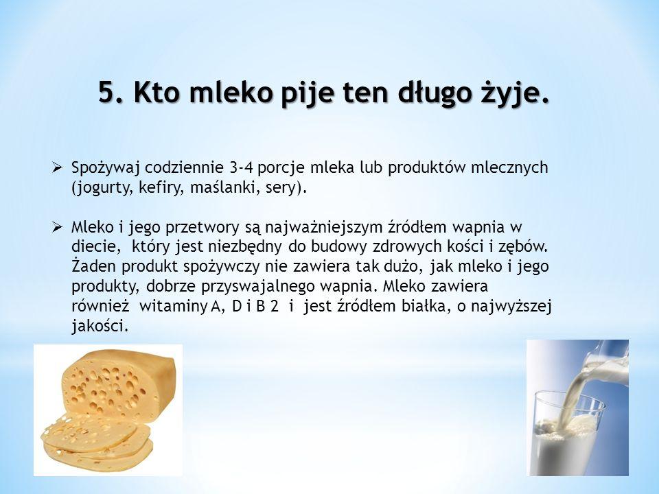 5. Kto mleko pije ten długo żyje. Spożywaj codziennie 3-4 porcje mleka lub produktów mlecznych (jogurty, kefiry, maślanki, sery). Mleko i jego przetwo