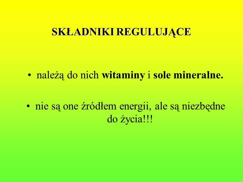 SKŁADNIKI REGULUJĄCE należą do nich witaminy i sole mineralne. nie są one źródłem energii, ale są niezbędne do życia!!!