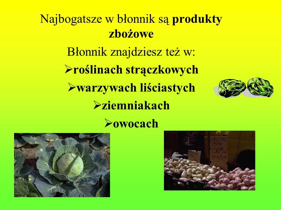 Najbogatsze w błonnik są produkty zbożowe Błonnik znajdziesz też w: roślinach strączkowych warzywach liściastych ziemniakach owocach