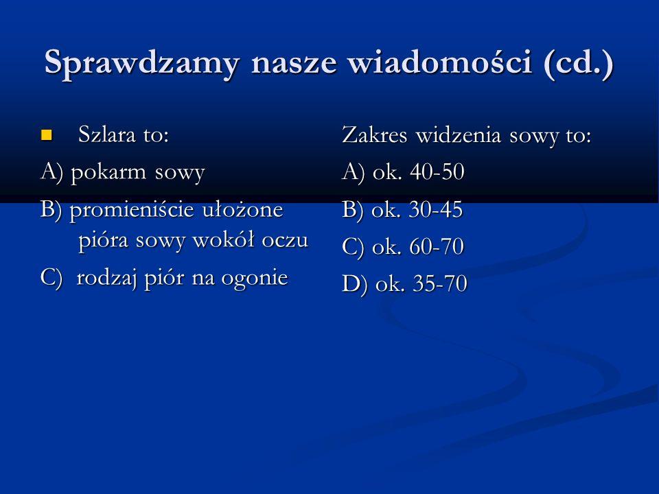 Sprawdzamy nasze wiadomości (cd.) Szlara to: Szlara to: A) pokarm sowy B) promieniście ułożone pióra sowy wokół oczu C) rodzaj piór na ogonie Zakres widzenia sowy to: A) ok.