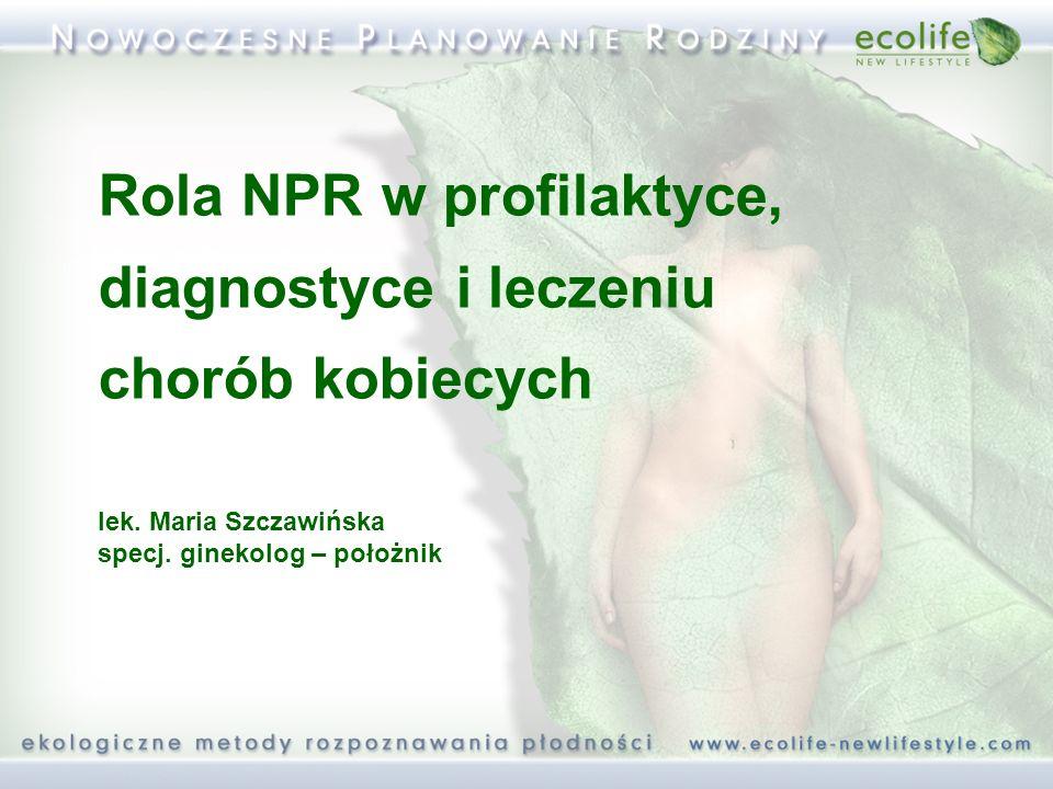 Rola NPR w profilaktyce, diagnostyce i leczeniu chorób kobiecych lek. Maria Szczawińska specj. ginekolog – położnik