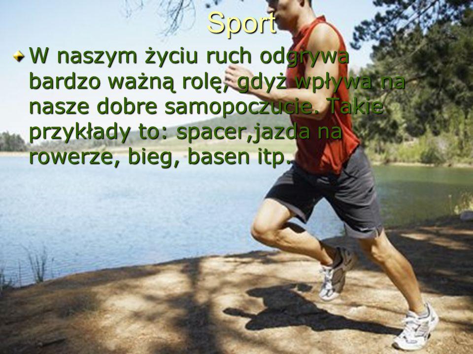 Sport W naszym życiu ruch odgrywa bardzo ważną rolę, gdyż wpływa na nasze dobre samopoczucie. Takie przykłady to: spacer,jazda na rowerze, bieg, basen