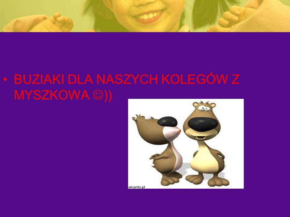 BUZIAKI DLA NASZYCH KOLEGÓW Z MYSZKOWA ))