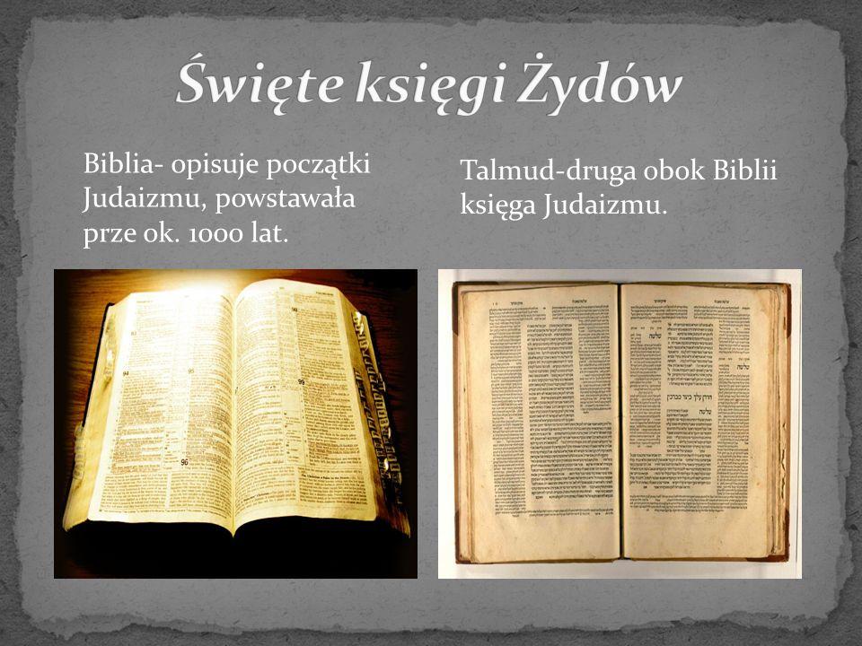 Biblia- opisuje początki Judaizmu, powstawała prze ok. 1000 lat. Talmud-druga obok Biblii księga Judaizmu.