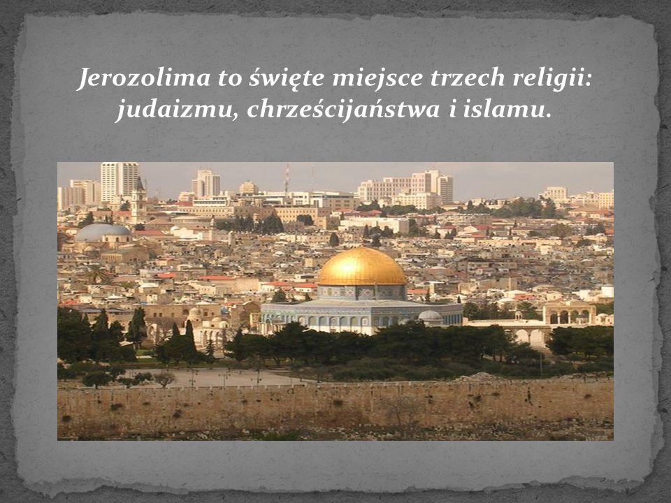 Jerozolima to święte miejsce trzech religii: judaizmu, chrześcijaństwa i islamu.