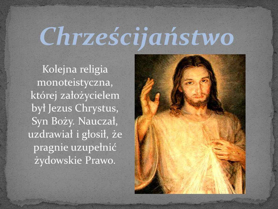 Chrześcijaństwo Kolejna religia monoteistyczna, której założycielem był Jezus Chrystus, Syn Boży. Nauczał, uzdrawiał i głosił, że pragnie uzupełnić ży