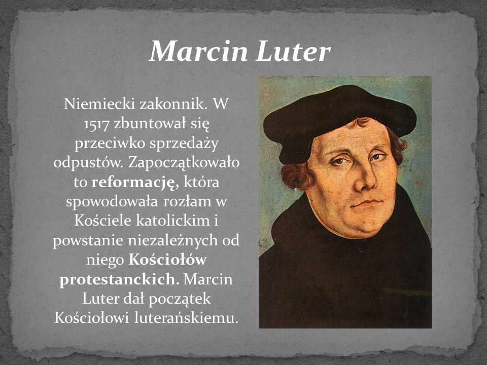 Marcin Luter Niemiecki zakonnik. W 1517 zbuntował się przeciwko sprzedaży odpustów. Zapoczątkowało to reformację, która spowodowała rozłam w Kościele