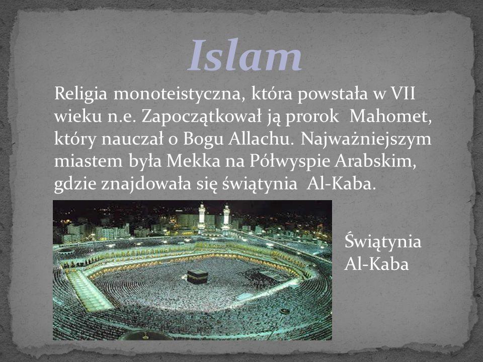 Islam Religia monoteistyczna, która powstała w VII wieku n.e. Zapoczątkował ją prorok Mahomet, który nauczał o Bogu Allachu. Najważniejszym miastem by