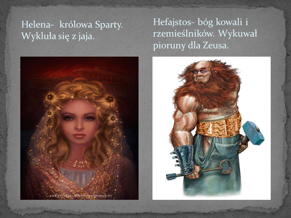 Helena- królowa Sparty. Wykluła się z jaja. Hefajstos- bóg kowali i rzemieślników. Wykuwał pioruny dla Zeusa.
