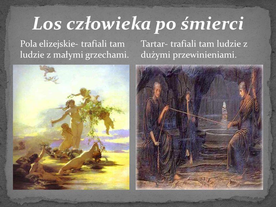 Los człowieka po śmierci Pola elizejskie- trafiali tam ludzie z małymi grzechami. Tartar- trafiali tam ludzie z dużymi przewinieniami.