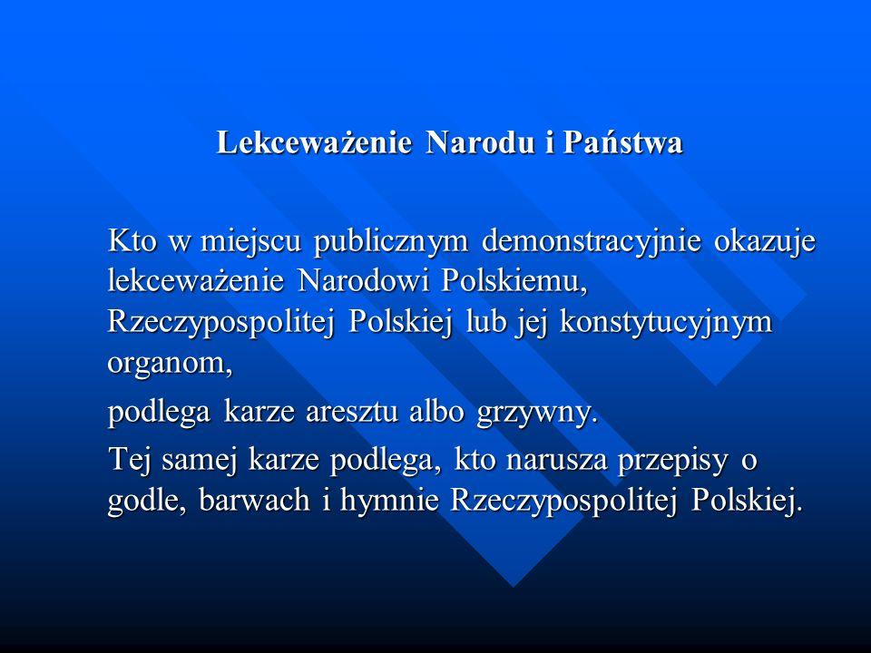Lekceważenie Narodu i Państwa Kto w miejscu publicznym demonstracyjnie okazuje lekceważenie Narodowi Polskiemu, Rzeczypospolitej Polskiej lub jej kons