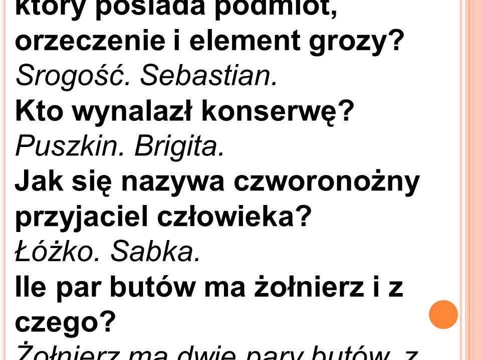 Jaki jest wyraz w języku polskim, który posiada podmiot, orzeczenie i element grozy? Srogość. Sebastian. Kto wynalazł konserwę? Puszkin. Brigita. Jak