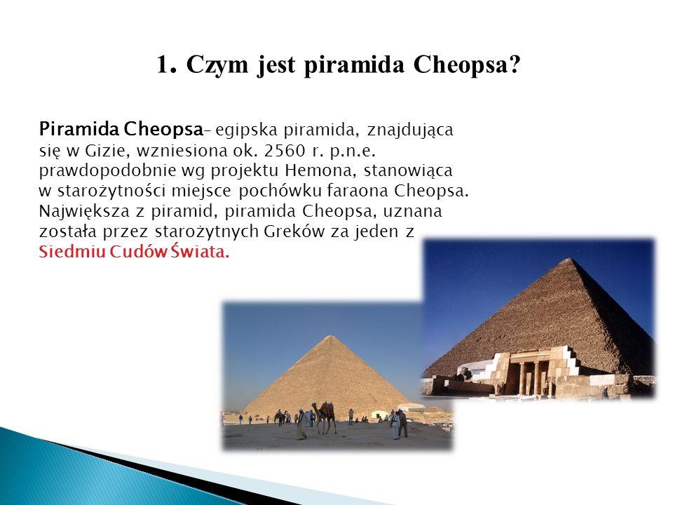 1. Czym jest piramida Cheopsa? Piramida Cheopsa – egipska piramida, znajdująca się w Gizie, wzniesiona ok. 2560 r. p.n.e. prawdopodobnie wg projektu H
