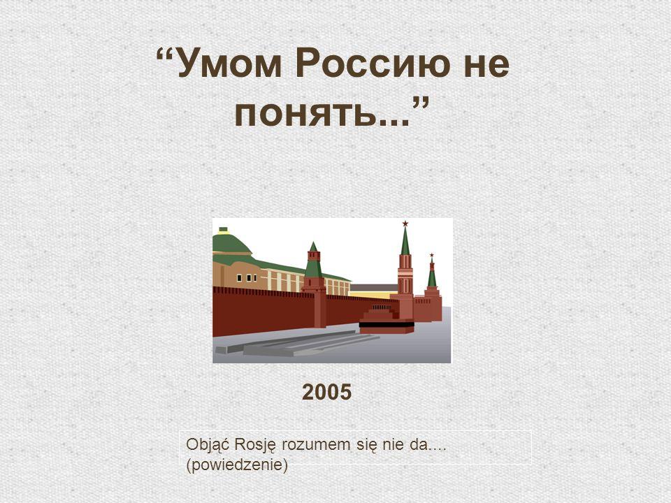 Умом Россию не понять... 2005 Objąć Rosję rozumem się nie da.... (powiedzenie)