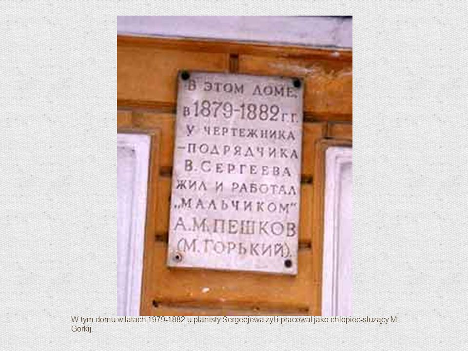 W tym domu w latach 1979-1882 u planisty Sergeejewa żył i pracował jako chłopiec-służący M Gorkij.