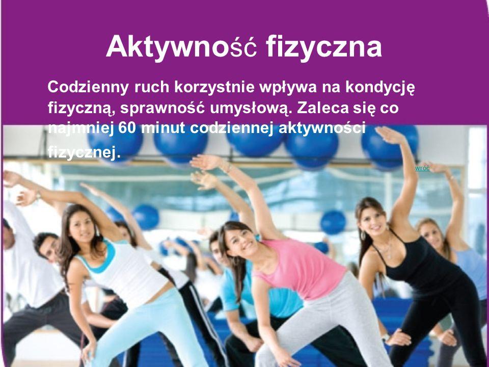 Aktywno ść fizyczna Codzienny ruch korzystnie wpływa na kondycję fizyczną, sprawność umysłową. Zaleca się co najmniej 60 minut codziennej aktywności f
