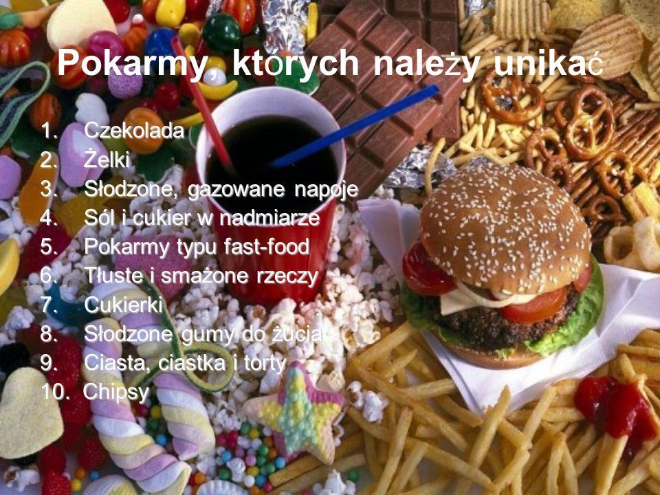 Pokarmy, których nale ż y unika ć 1.Czekolada 2.Żelki 3.Słodzone, gazowane napoje 4.Sól i cukier w nadmiarze 5.Pokarmy typu fast-food 6.Tłuste i smażo